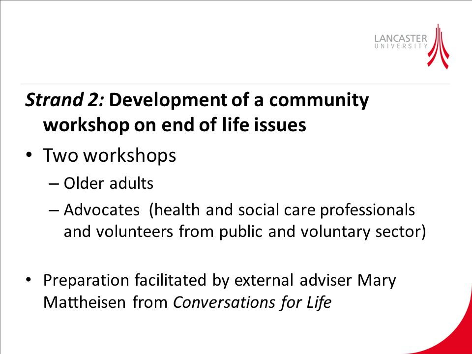 Strand 2: Development of a community workshop on end of life issues Two workshops – Older adults – Advocates (health and social care professionals and volunteers from public and voluntary sector) Preparation facilitated by external adviser Mary Mattheisen from Conversations for Life