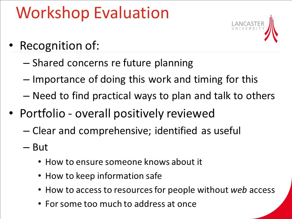 Workshop Evaluation Recognition of: – Shared concerns re future planning – Importance of doing this work and timing for this – Need to find practical