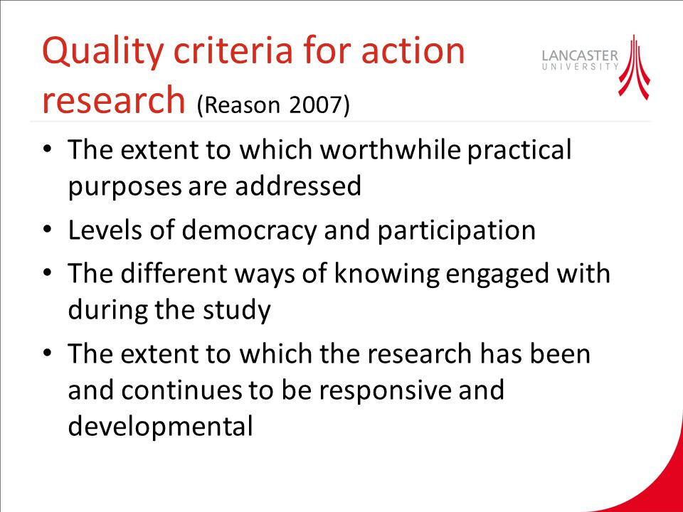 Quality criteria for action research (Reason 2007) The extent to which worthwhile practical purposes are addressed Levels of democracy and participati
