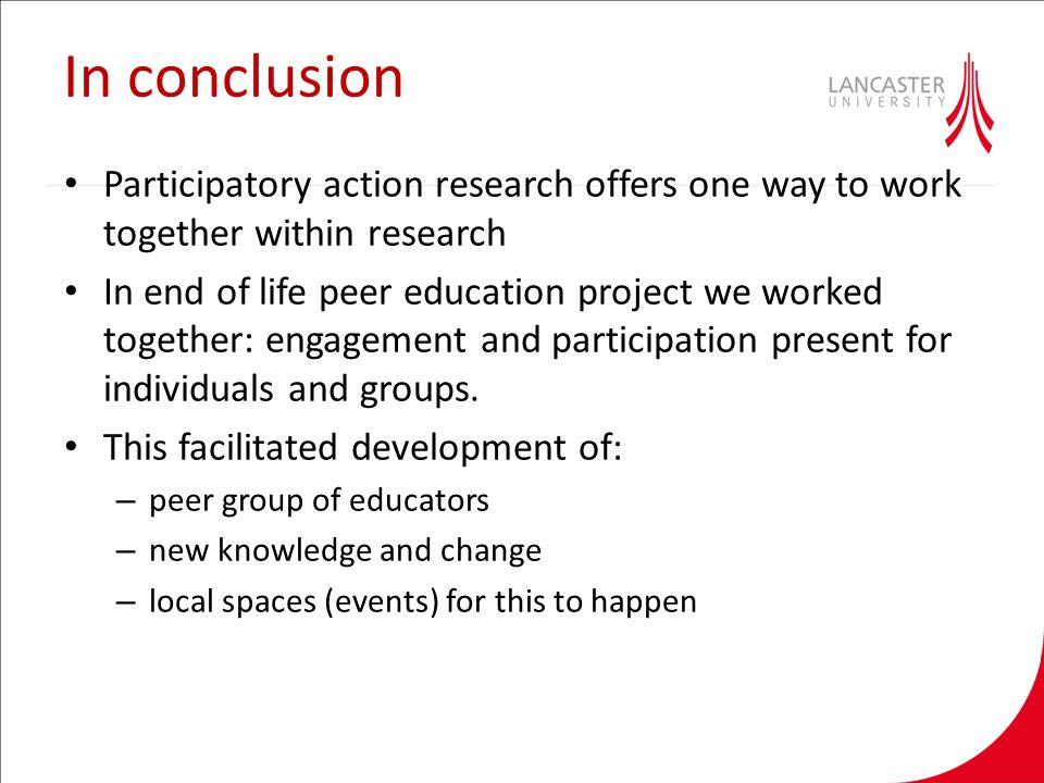In conclusion Participatory action research offers one way to work together within research In end of life peer education project we worked together: