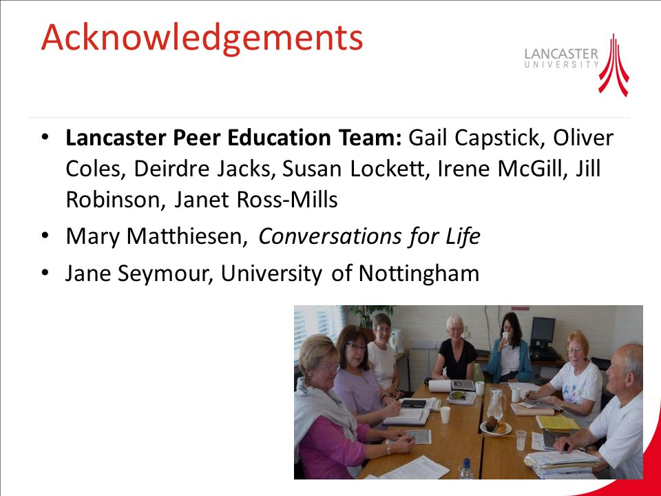 Acknowledgements Lancaster Peer Education Team: Gail Capstick, Oliver Coles, Deirdre Jacks, Susan Lockett, Irene McGill, Jill Robinson, Janet Ross-Mills Mary Matthiesen, Conversations for Life Jane Seymour, University of Nottingham