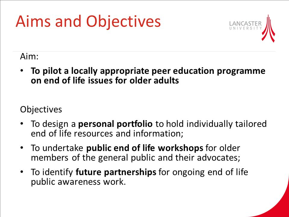 Aims and Objectives Aim: To pilot a locally appropriate peer education programme on end of life issues for older adults Objectives To design a personal portfolio to hold individually tailored end of life resources and information; To undertake public end of life workshops for older members of the general public and their advocates; To identify future partnerships for ongoing end of life public awareness work.