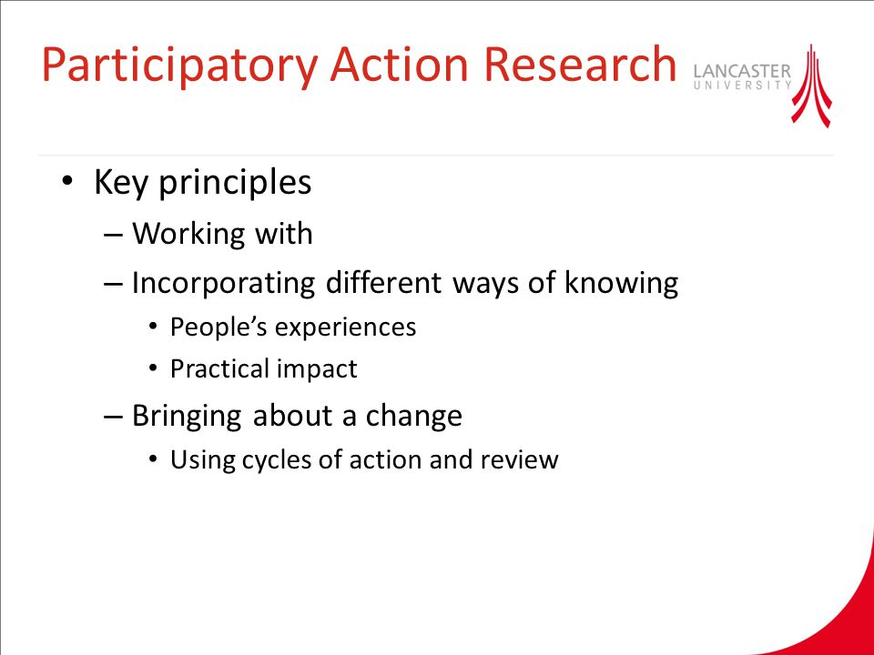 Participatory Action Research Key principles – Working with – Incorporating different ways of knowing People's experiences Practical impact – Bringing about a change Using cycles of action and review