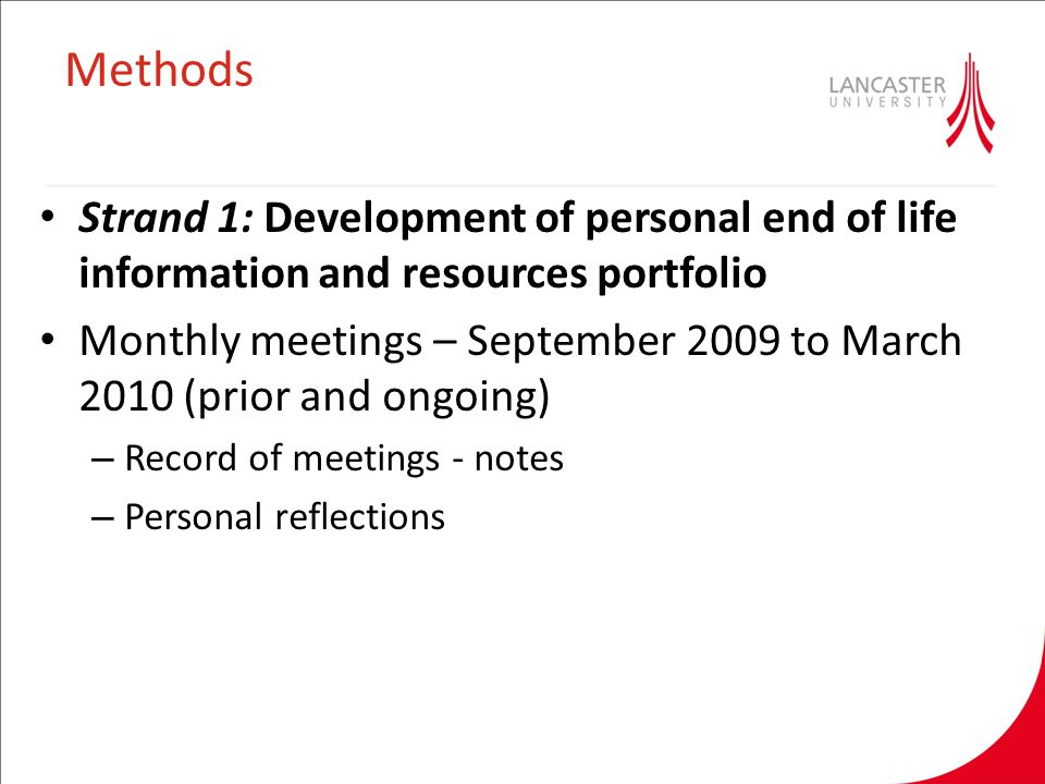 Methods Strand 1: Development of personal end of life information and resources portfolio Monthly meetings – September 2009 to March 2010 (prior and ongoing) – Record of meetings - notes – Personal reflections