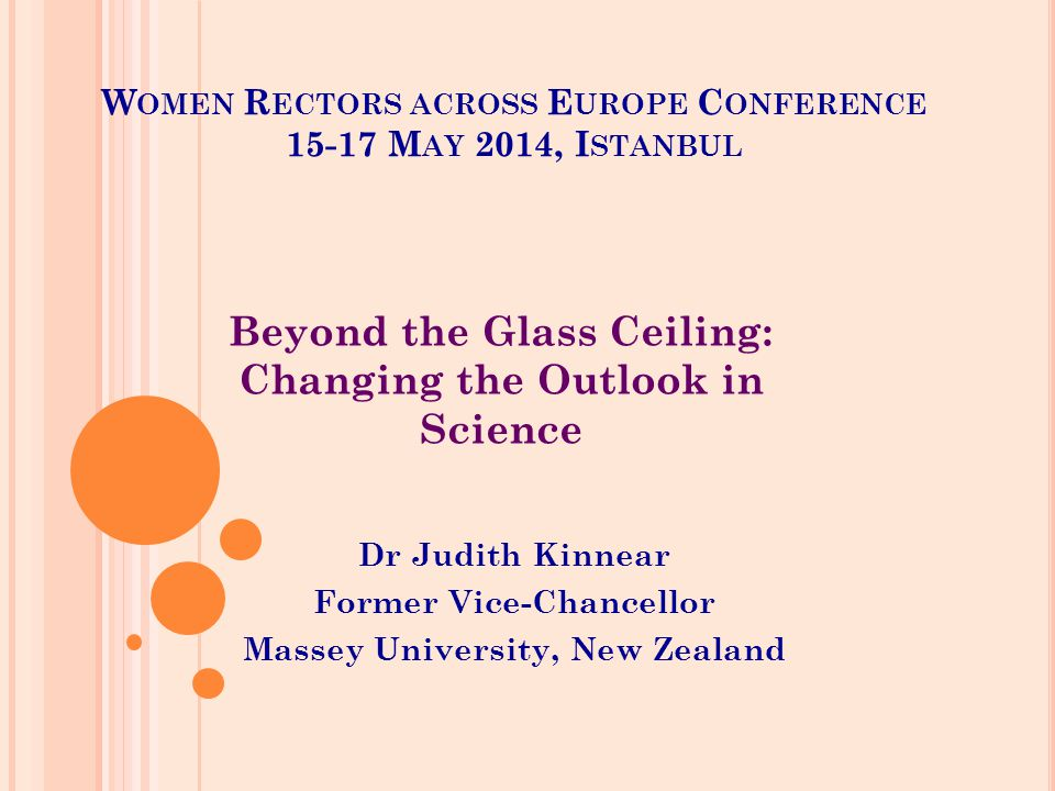 W OMEN R ECTORS ACROSS E UROPE C ONFERENCE 15-17 M AY 2014, I STANBUL Dr Judith Kinnear Former Vice-Chancellor Massey University, New Zealand Beyond the Glass Ceiling: Changing the Outlook in Science