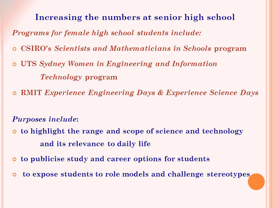 Programs for female high school students include: CSIRO's Scientists and Mathematicians in Schools program UTS Sydney Women in Engineering and Information Technology program RMIT Experience Engineering Days & Experience Science Days Purposes include : to highlight the range and scope of science and technology and its relevance to daily life to publicise study and career options for students to expose students to role models and challenge stereotypes Increasing the numbers at senior high school