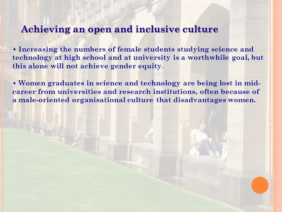 Achieving an open and inclusive culture Increasing the numbers of female students studying science and technology at high school and at university is a worthwhile goal, but this alone will not achieve gender equity.