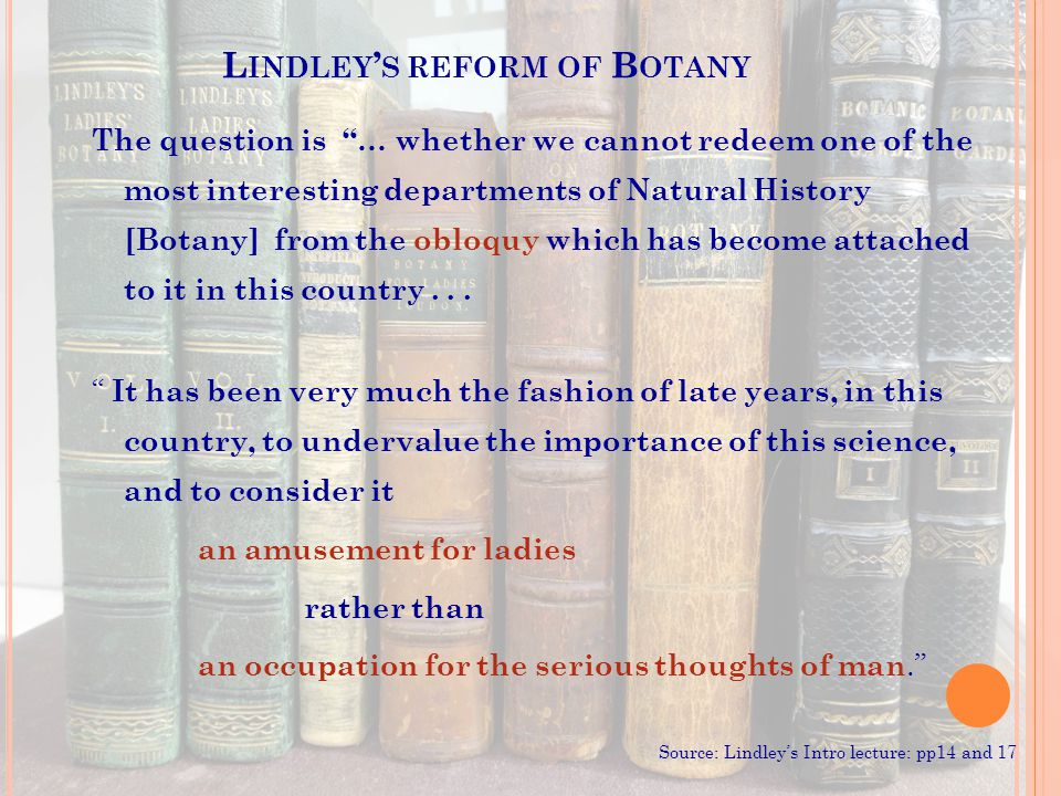 L INDLEY ' S REFORM OF B OTANY The question is … whether we cannot redeem one of the most interesting departments of Natural History [Botany] from the obloquy which has become attached to it in this country...
