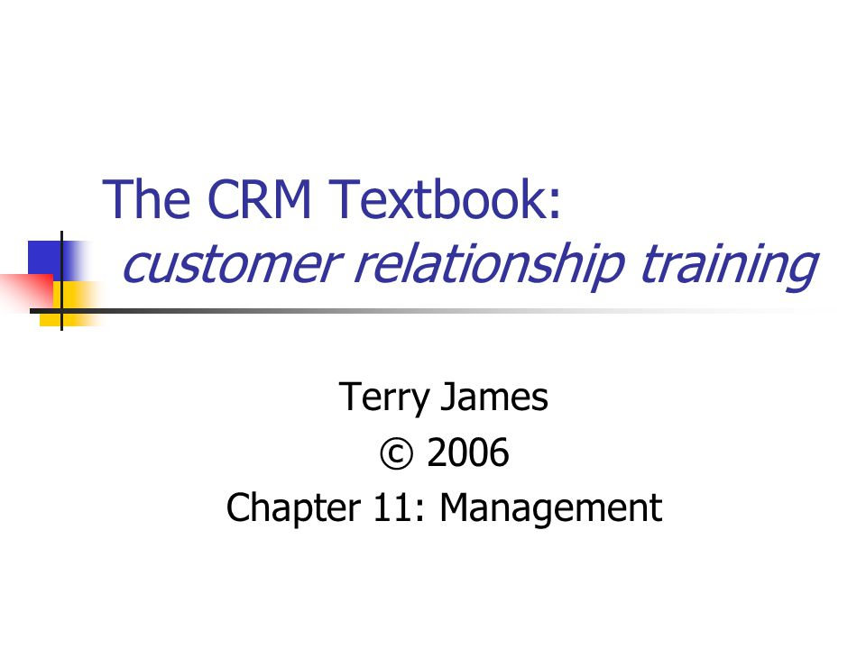 The CRM Textbook: customer relationship training Terry James © 2006 Chapter 11: Management