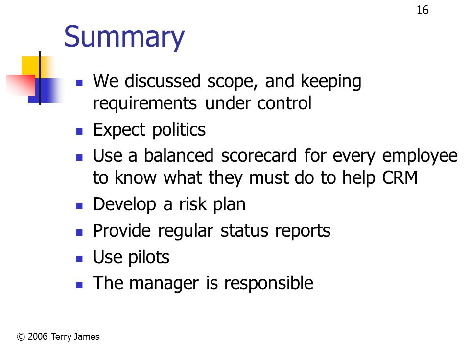 © 2006 Terry James 16 Summary We discussed scope, and keeping requirements under control Expect politics Use a balanced scorecard for every employee to know what they must do to help CRM Develop a risk plan Provide regular status reports Use pilots The manager is responsible