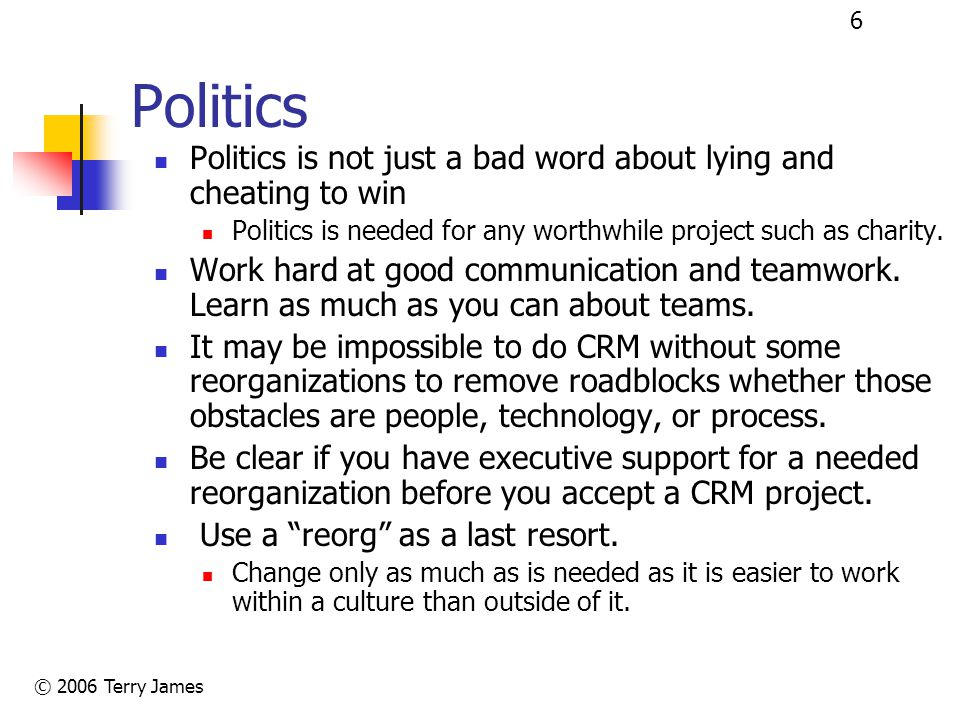 © 2006 Terry James 6 Politics Politics is not just a bad word about lying and cheating to win Politics is needed for any worthwhile project such as charity.