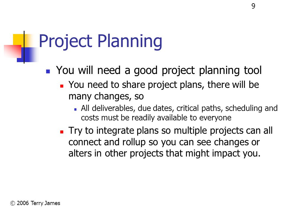 © 2006 Terry James 9 Project Planning You will need a good project planning tool You need to share project plans, there will be many changes, so All deliverables, due dates, critical paths, scheduling and costs must be readily available to everyone Try to integrate plans so multiple projects can all connect and rollup so you can see changes or alters in other projects that might impact you.