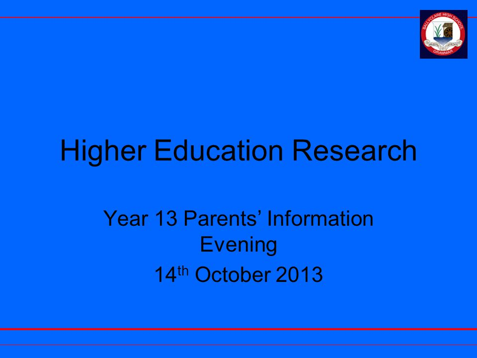 Higher Education Research Year 13 Parents' Information Evening 14 th October 2013