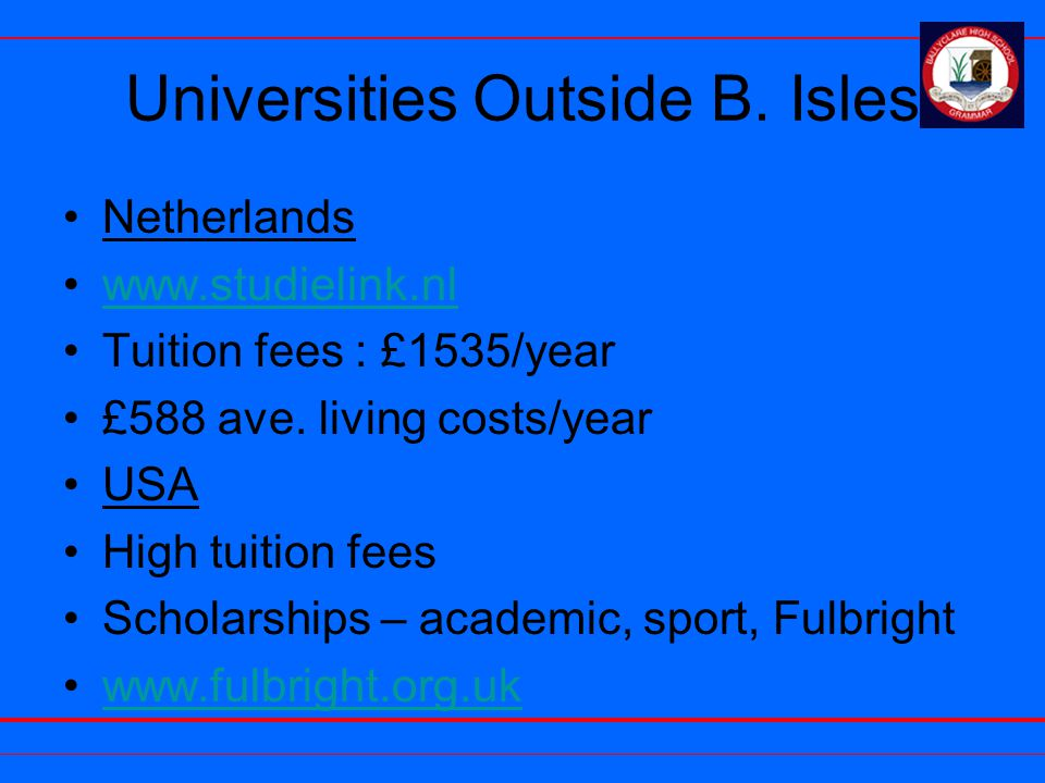 Universities Outside B. Isles Netherlands www.studielink.nl Tuition fees : £1535/year £588 ave. living costs/year USA High tuition fees Scholarships –