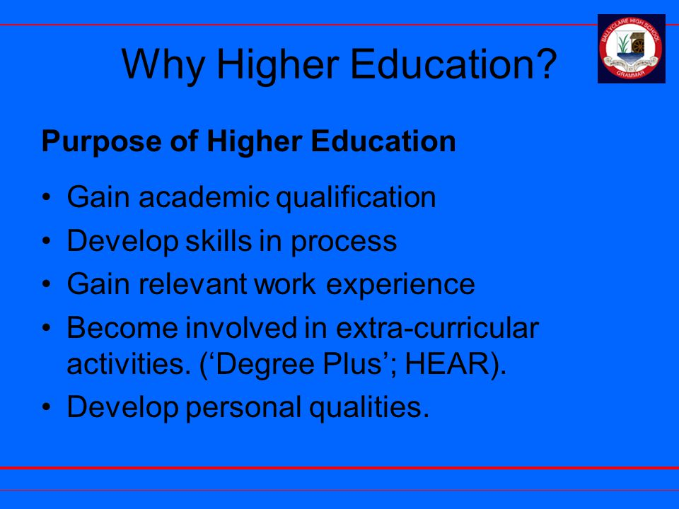 Why Higher Education? Purpose of Higher Education Gain academic qualification Develop skills in process Gain relevant work experience Become involved