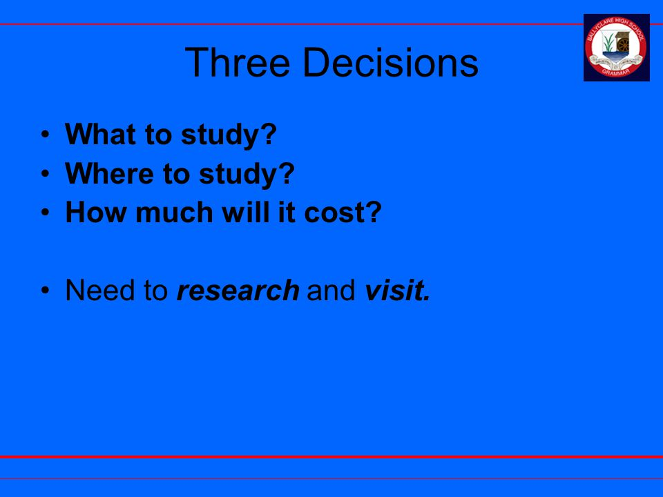 Three Decisions What to study? Where to study? How much will it cost? Need to research and visit.