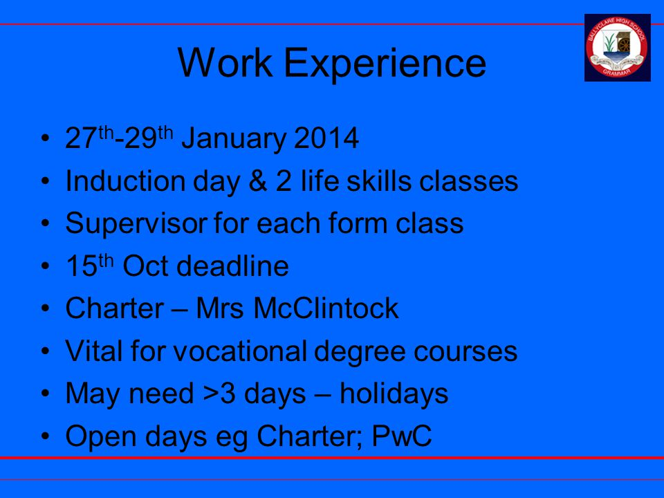 Work Experience 27 th -29 th January 2014 Induction day & 2 life skills classes Supervisor for each form class 15 th Oct deadline Charter – Mrs McClintock Vital for vocational degree courses May need >3 days – holidays Open days eg Charter; PwC