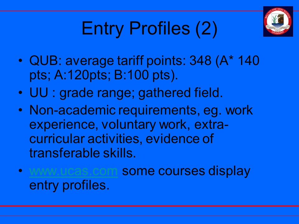 Entry Profiles (2) QUB: average tariff points: 348 (A* 140 pts; A:120pts; B:100 pts). UU : grade range; gathered field. Non-academic requirements, eg.