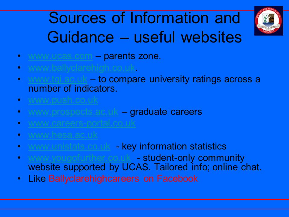Sources of Information and Guidance – useful websites www.ucas.com – parents zone.www.ucas.com www.ballyclarehigh.co.uk.www.ballyclarehigh.co.uk www.tqi.ac.uk – to compare university ratings across a number of indicators.www.tqi.ac.uk www.push.co.uk www.prospects.ac.uk – graduate careerswww.prospects.ac.uk www.careers-portal.co.uk www.hesa.ac.uk www.unistats.co.uk - key information statisticswww.unistats.co.uk www.yougofurther.co.uk - student-only community website supported by UCAS.