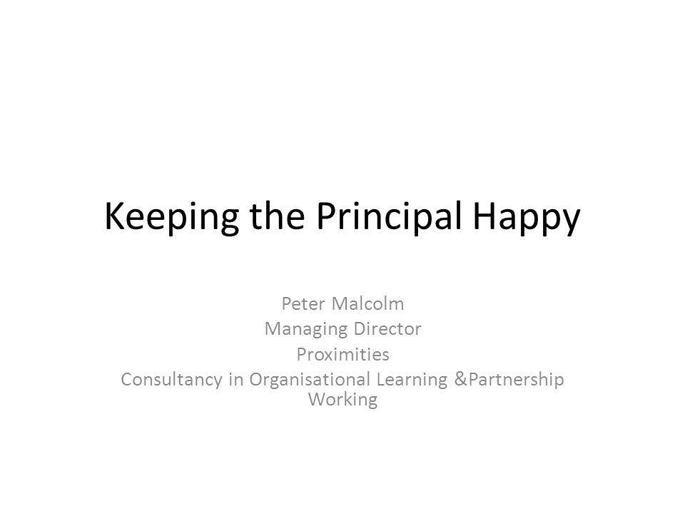 Keeping the Principal Happy Peter Malcolm Managing Director Proximities Consultancy in Organisational Learning &Partnership Working
