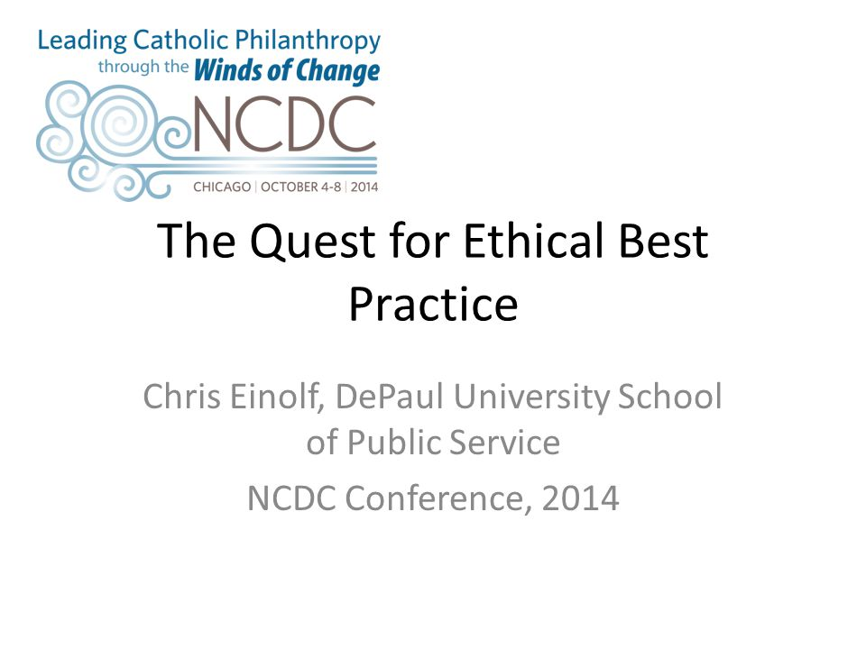 The Quest for Ethical Best Practice Chris Einolf, DePaul University School of Public Service NCDC Conference, 2014
