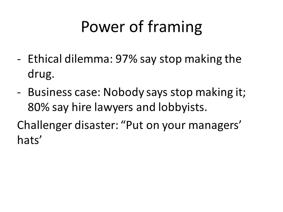 Power of framing -Ethical dilemma: 97% say stop making the drug.