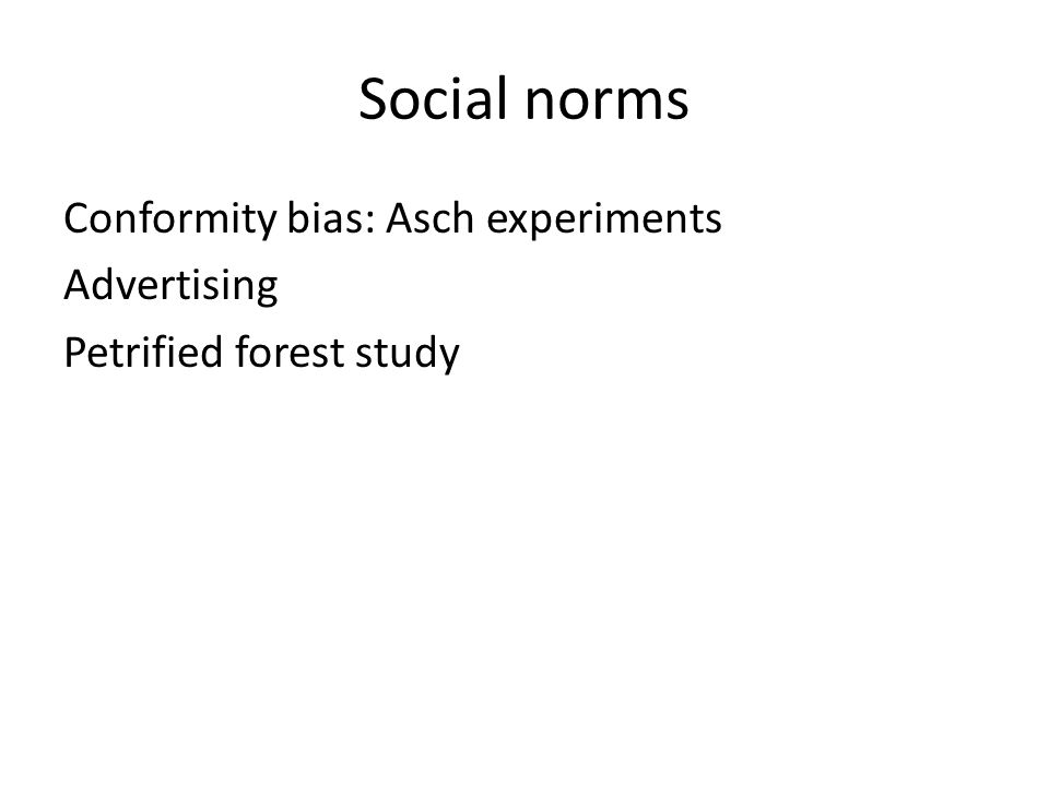 Social norms Conformity bias: Asch experiments Advertising Petrified forest study