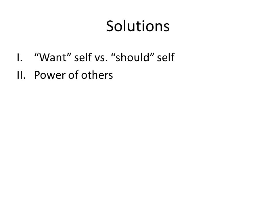 Solutions I. Want self vs. should self II.Power of others