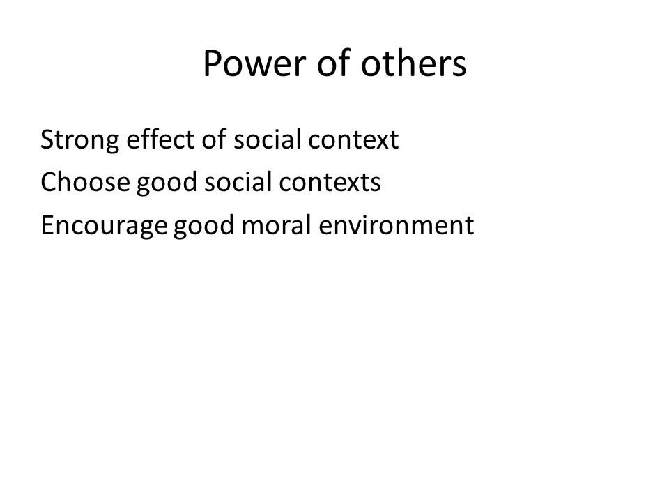 Power of others Strong effect of social context Choose good social contexts Encourage good moral environment