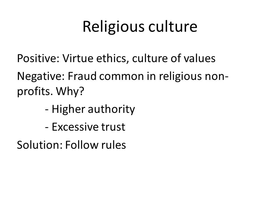 Religious culture Positive: Virtue ethics, culture of values Negative: Fraud common in religious non- profits.