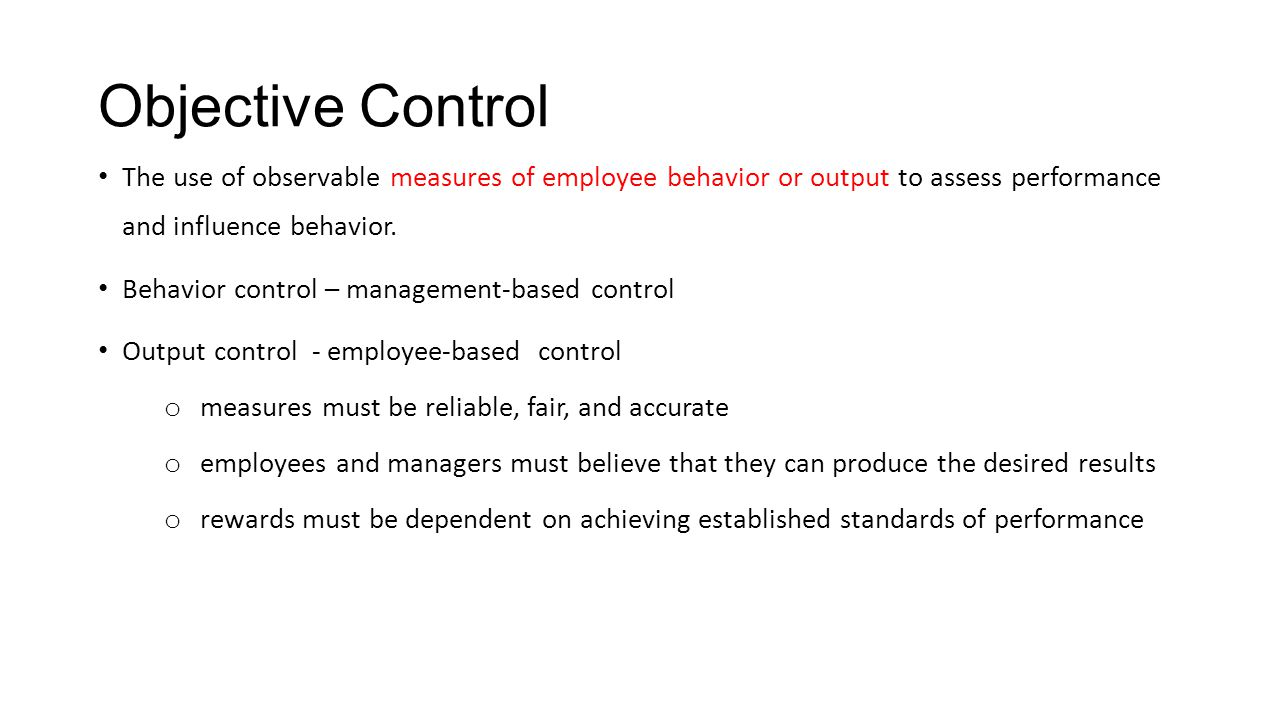 Objective Control The use of observable measures of employee behavior or output to assess performance and influence behavior. Behavior control – manag
