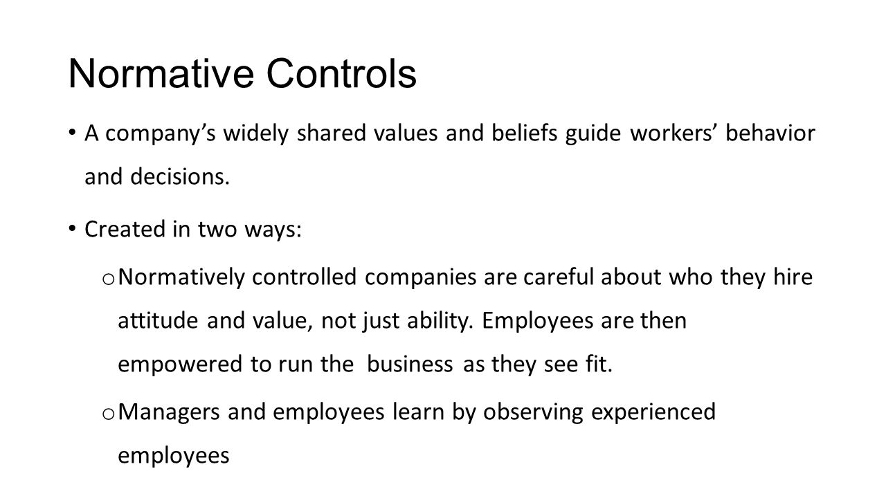 Normative Controls A company's widely shared values and beliefs guide workers' behavior and decisions. Created in two ways: o Normatively controlled c