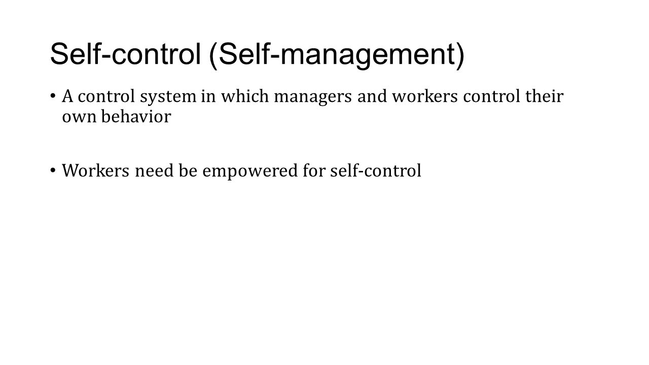 Self-control (Self-management) A control system in which managers and workers control their own behavior Workers need be empowered for self-control