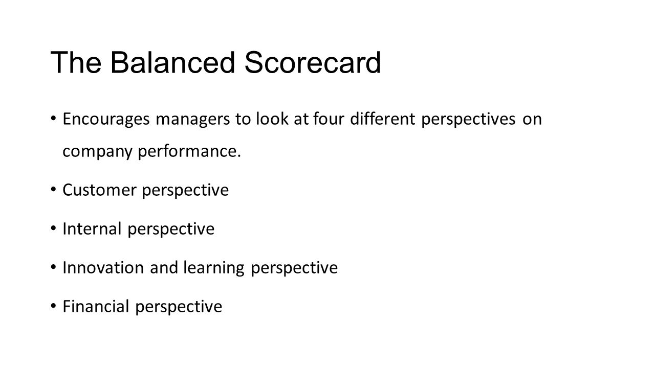 The Balanced Scorecard Encourages managers to look at four different perspectives on company performance. Customer perspective Internal perspective In