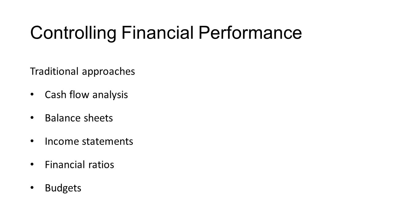 Controlling Financial Performance Traditional approaches Cash flow analysis Balance sheets Income statements Financial ratios Budgets