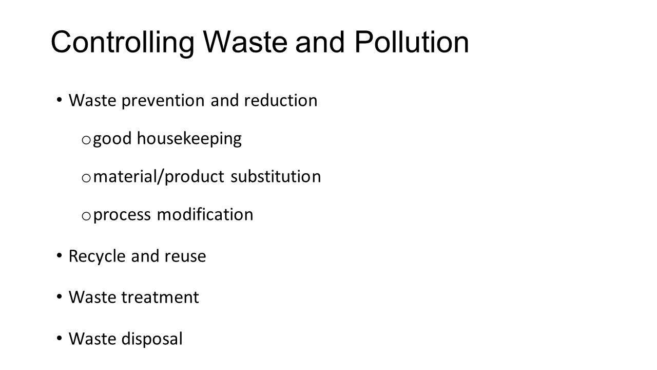 Controlling Waste and Pollution Waste prevention and reduction o good housekeeping o material/product substitution o process modification Recycle and