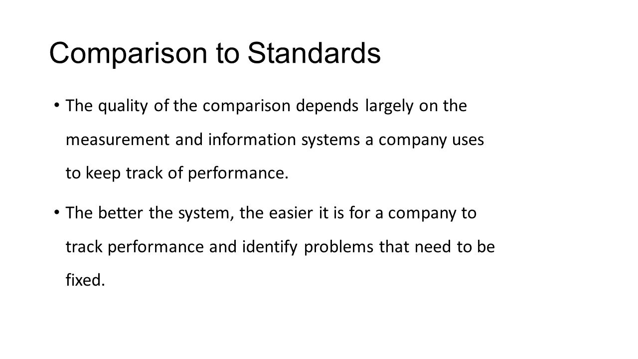 Comparison to Standards The quality of the comparison depends largely on the measurement and information systems a company uses to keep track of perfo