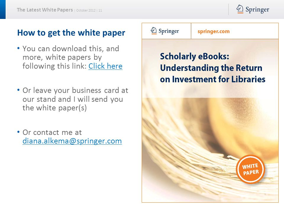 The Latest White Papers | October 2012 | 11 How to get the white paper You can download this, and more, white papers by following this link: Click hereClick here Or leave your business card at our stand and I will send you the white paper(s) Or contact me at diana.alkema@springer.com diana.alkema@springer.com