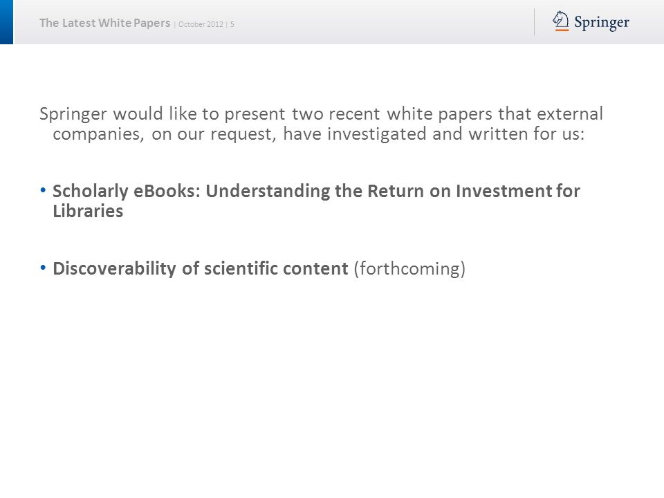 The Latest White Papers | October 2012 | 5 Springer would like to present two recent white papers that external companies, on our request, have investigated and written for us: Scholarly eBooks: Understanding the Return on Investment for Libraries Discoverability of scientific content (forthcoming)