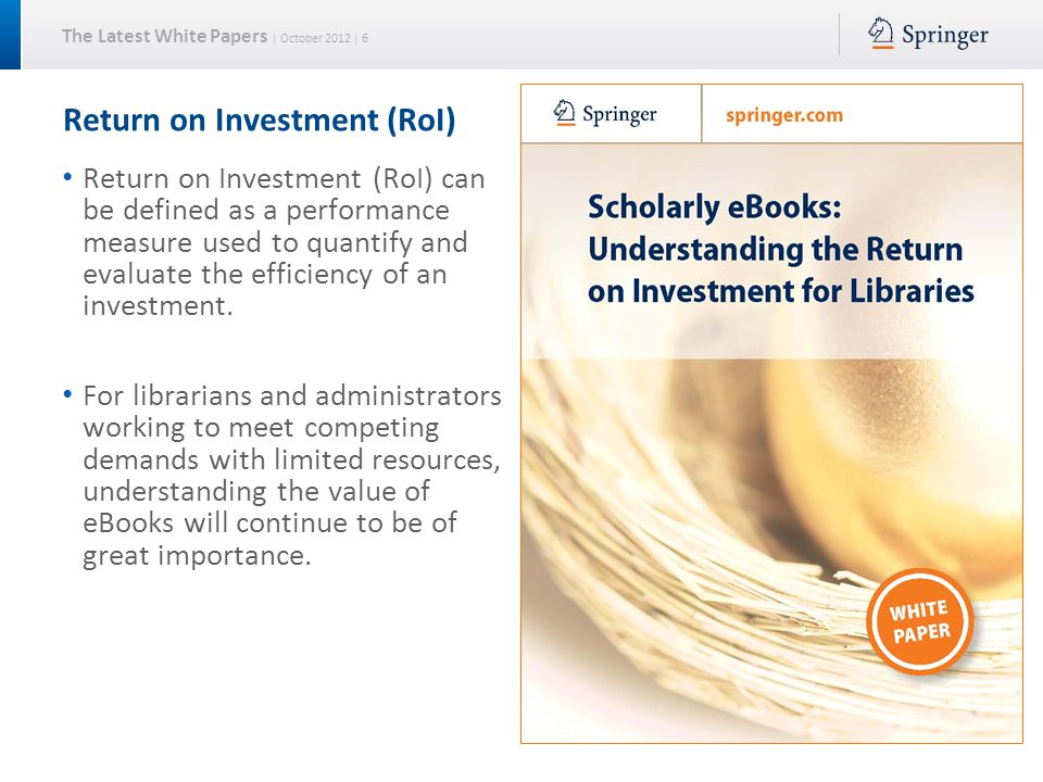 The Latest White Papers | October 2012 | 6 Return on Investment (RoI) Return on Investment (RoI) can be defined as a performance measure used to quantify and evaluate the efficiency of an investment.
