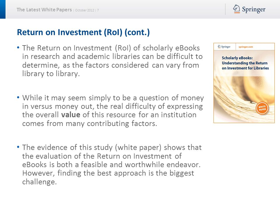 The Latest White Papers | October 2012 | 7 Return on Investment (RoI) (cont.) The Return on Investment (RoI) of scholarly eBooks in research and academic libraries can be difficult to determine, as the factors considered can vary from library to library.
