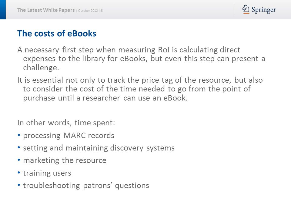 The Latest White Papers | October 2012 | 8 The costs of eBooks A necessary first step when measuring RoI is calculating direct expenses to the library for eBooks, but even this step can present a challenge.