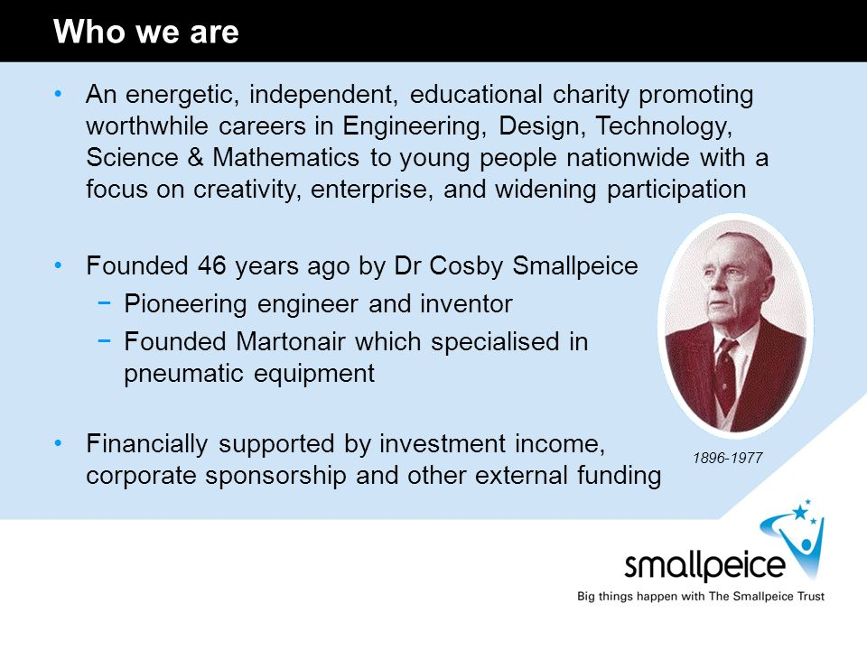 Who we are An energetic, independent, educational charity promoting worthwhile careers in Engineering, Design, Technology, Science & Mathematics to yo