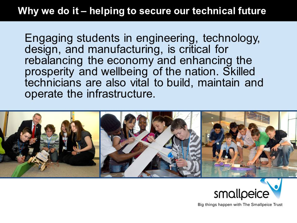Why we do it – helping to secure our technical future Engaging students in engineering, technology, design, and manufacturing, is critical for rebalan