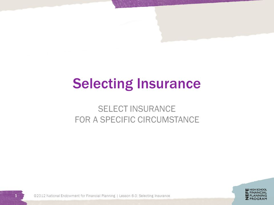 Selecting Insurance SELECT INSURANCE FOR A SPECIFIC CIRCUMSTANCE 1 ©2012 National Endowment for Financial Planning | Lesson 6-3: Selecting Insurance
