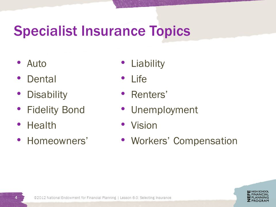 Specialist Insurance Topics Auto Dental Disability Fidelity Bond Health Homeowners' Liability Life Renters' Unemployment Vision Workers' Compensation ©2012 National Endowment for Financial Planning | Lesson 6-3: Selecting Insurance 4