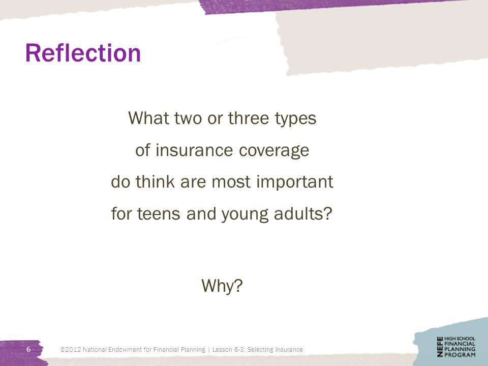 Reflection What two or three types of insurance coverage do think are most important for teens and young adults? Why? 6 ©2012 National Endowment for F
