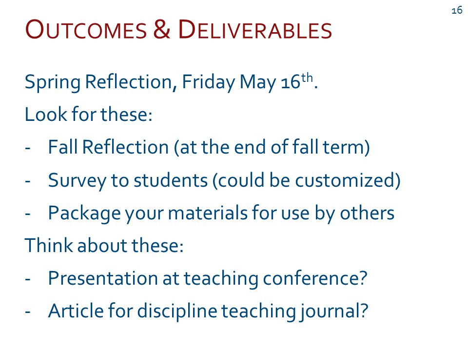 O UTCOMES & D ELIVERABLES 16 Spring Reflection, Friday May 16 th. Look for these: -Fall Reflection (at the end of fall term) -Survey to students (coul