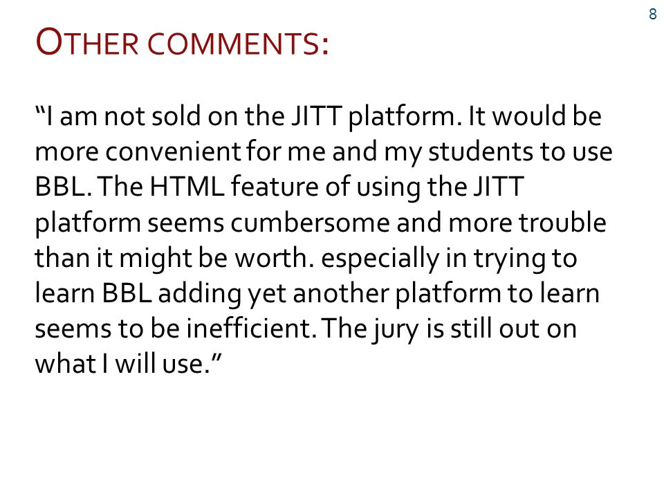 """O THER COMMENTS : 8 """"I am not sold on the JITT platform. It would be more convenient for me and my students to use BBL. The HTML feature of using the"""