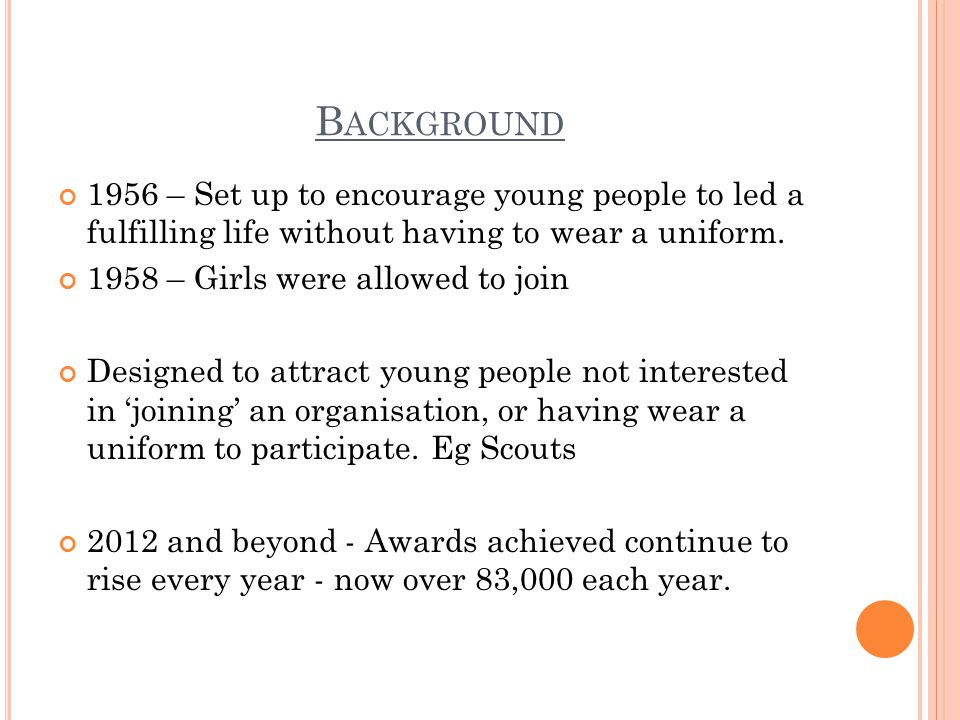 B ACKGROUND 1956 – Set up to encourage young people to led a fulfilling life without having to wear a uniform.